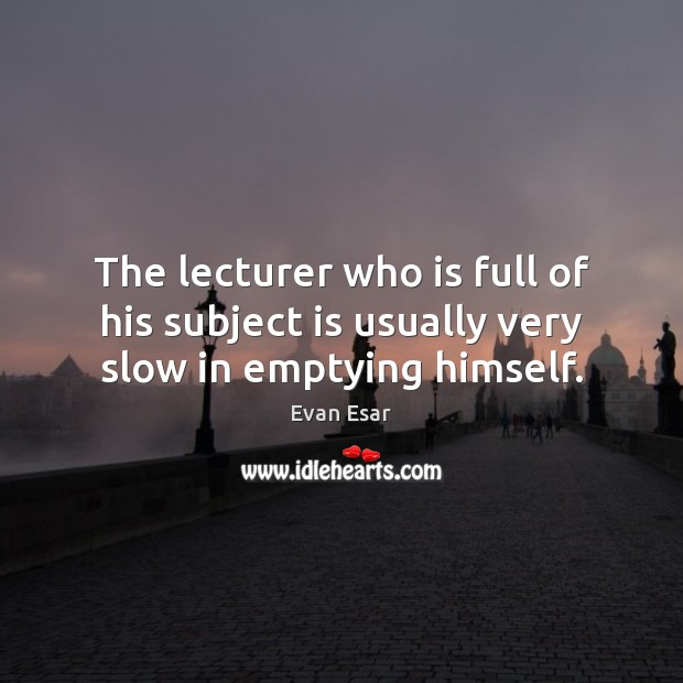 The lecturer who is full of his subject is usually very slow in emptying himself. Image