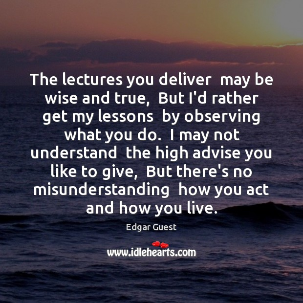 The lectures you deliver  may be wise and true,  But I'd rather Edgar Guest Picture Quote