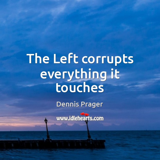 The Left corrupts everything it touches Dennis Prager Picture Quote