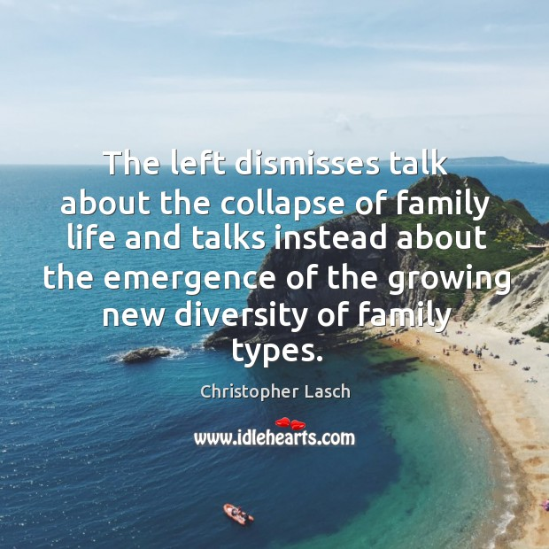 The left dismisses talk about the collapse of family life and talks Christopher Lasch Picture Quote