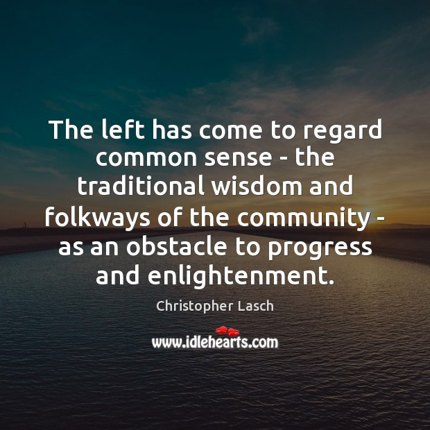 The left has come to regard common sense – the traditional wisdom Christopher Lasch Picture Quote