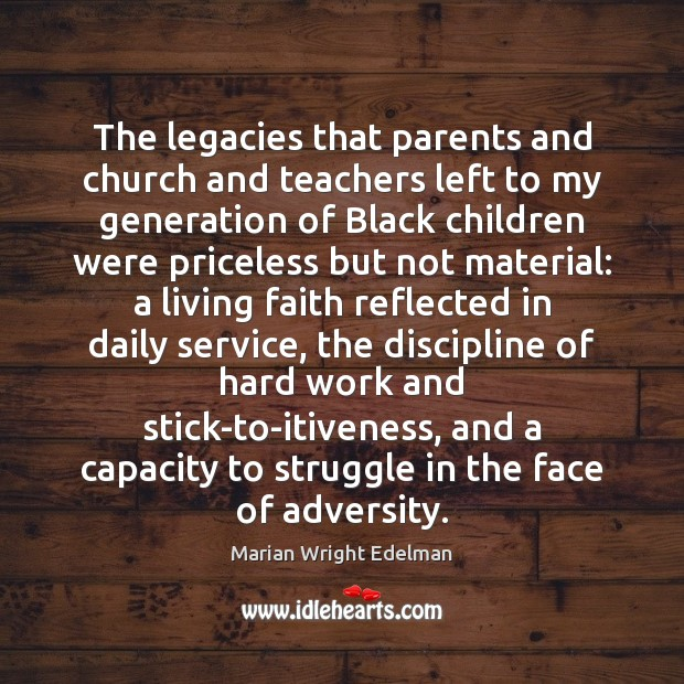The legacies that parents and church and teachers left to my generation Marian Wright Edelman Picture Quote