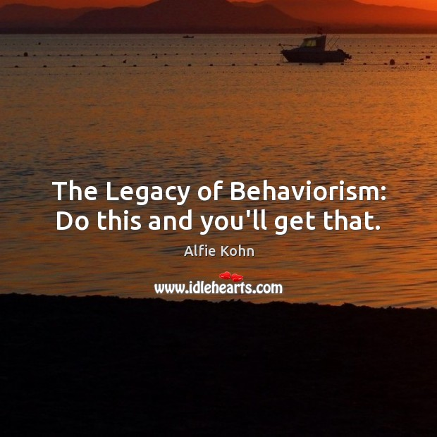 The Legacy of Behaviorism: Do this and you'll get that. Image