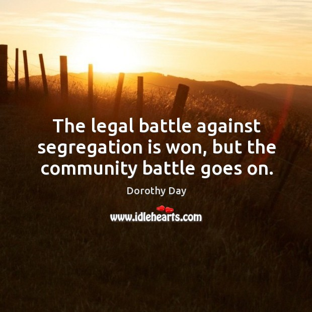 The legal battle against segregation is won, but the community battle goes on. Dorothy Day Picture Quote