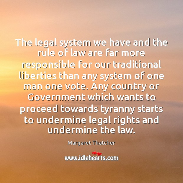 The legal system we have and the rule of law are far Margaret Thatcher Picture Quote
