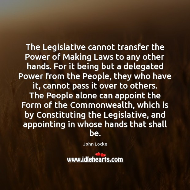 The Legislative cannot transfer the Power of Making Laws to any other John Locke Picture Quote