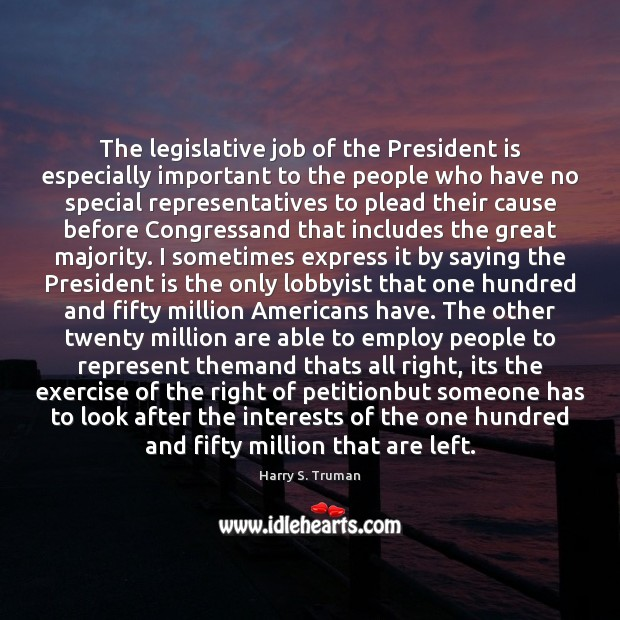 The legislative job of the President is especially important to the people Harry S. Truman Picture Quote