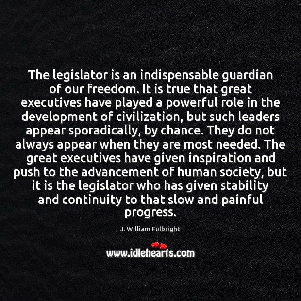 The legislator is an indispensable guardian of our freedom. It is true J. William Fulbright Picture Quote