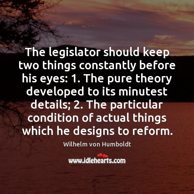 The legislator should keep two things constantly before his eyes: 1. The pure Image