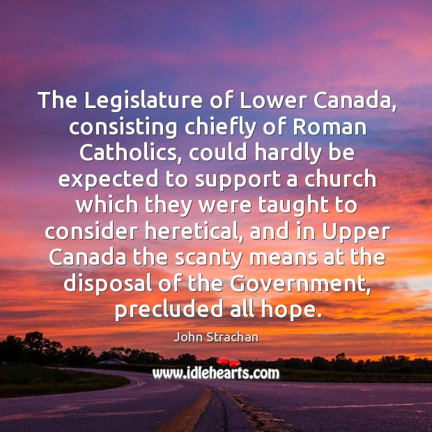 The legislature of lower canada, consisting chiefly of roman catholics, could hardly Image