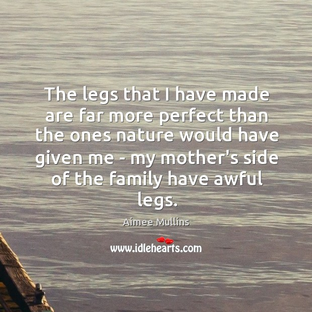 The legs that I have made are far more perfect than the Image