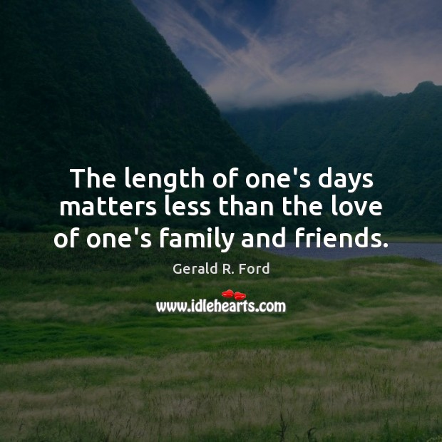 The length of one's days matters less than the love of one's family and friends. Gerald R. Ford Picture Quote