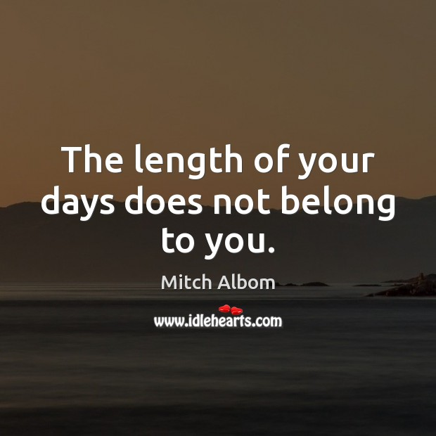 The length of your days does not belong to you. Mitch Albom Picture Quote