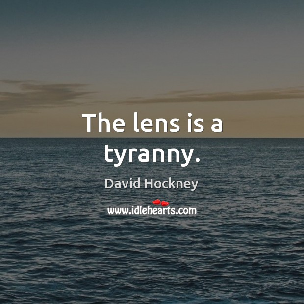 The lens is a tyranny. David Hockney Picture Quote