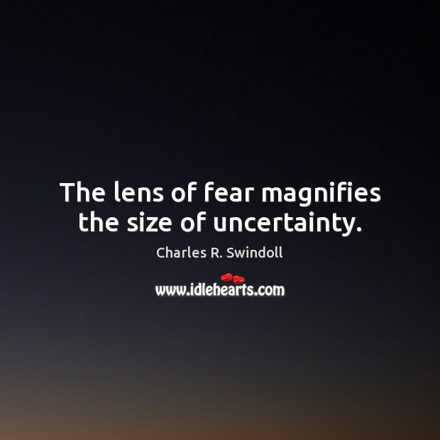The lens of fear magnifies the size of uncertainty. Charles R. Swindoll Picture Quote