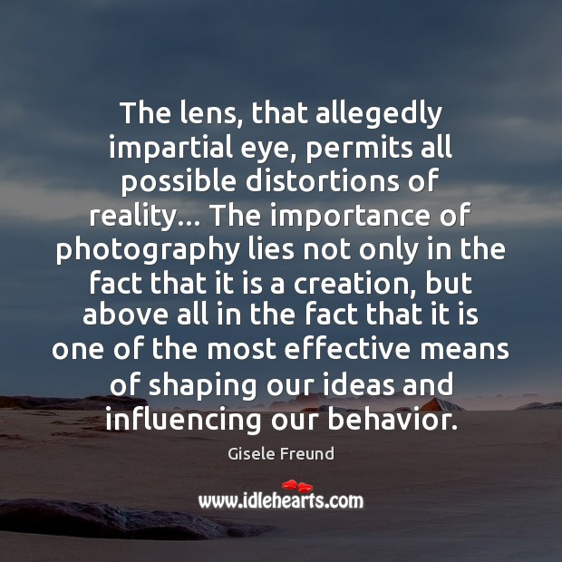The lens, that allegedly impartial eye, permits all possible distortions of reality… Behavior Quotes Image