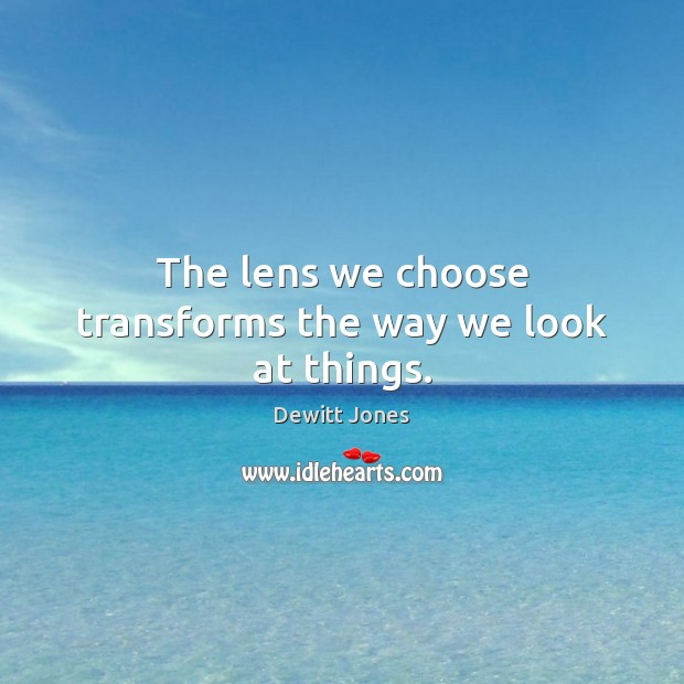The lens we choose transforms the way we look at things. Dewitt Jones Picture Quote