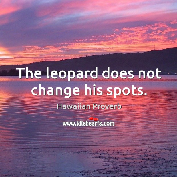 The leopard does not change his spots. Hawaiian Proverbs Image
