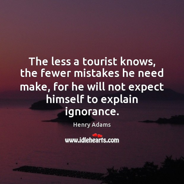The less a tourist knows, the fewer mistakes he need make, for Henry Adams Picture Quote