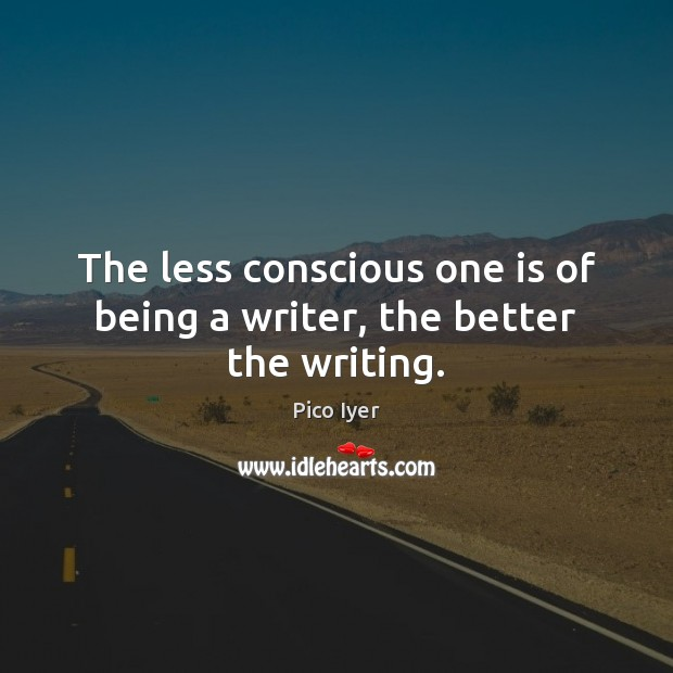 The less conscious one is of being a writer, the better the writing. Pico Iyer Picture Quote
