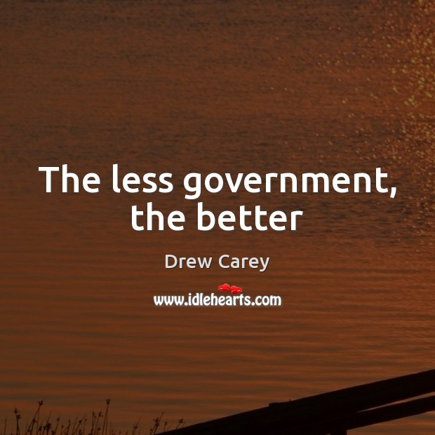 The less government, the better Drew Carey Picture Quote