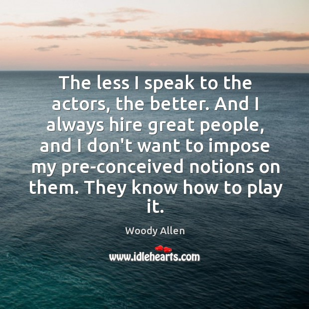 The less I speak to the actors, the better. And I always Image