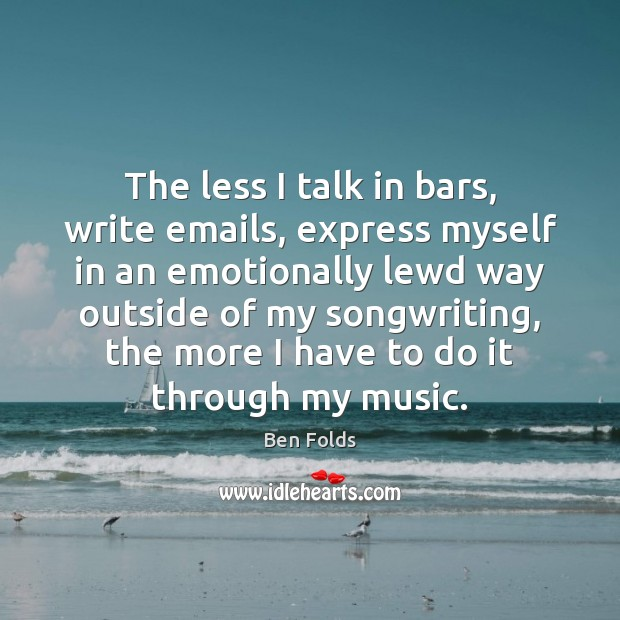 The less I talk in bars, write emails, express myself in an Ben Folds Picture Quote