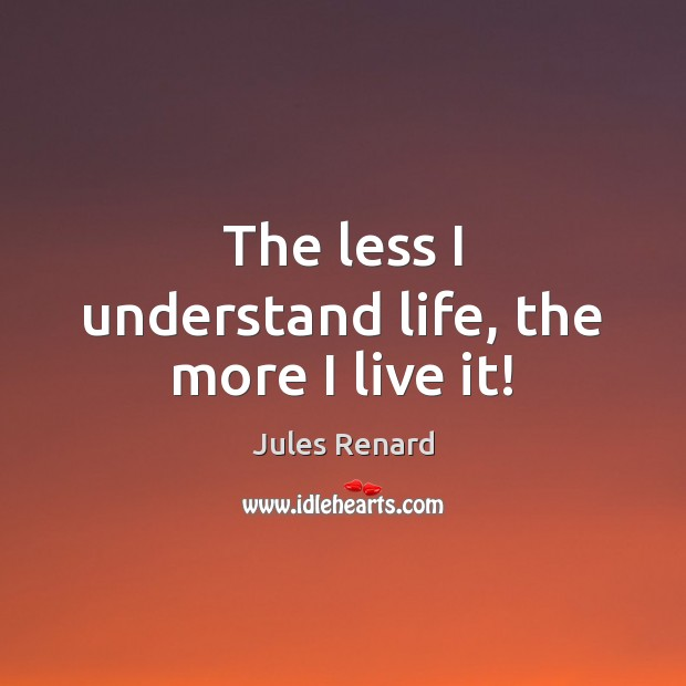 The less I understand life, the more I live it! Jules Renard Picture Quote