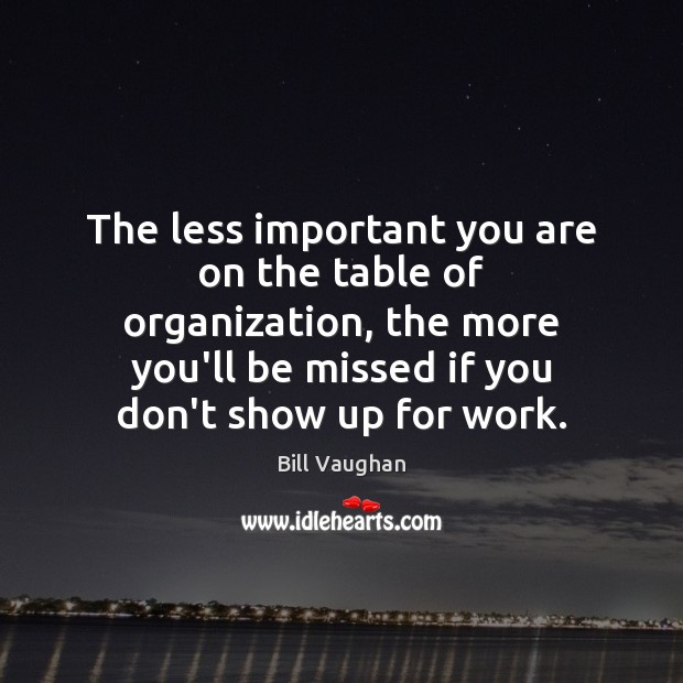 The less important you are on the table of organization, the more Bill Vaughan Picture Quote