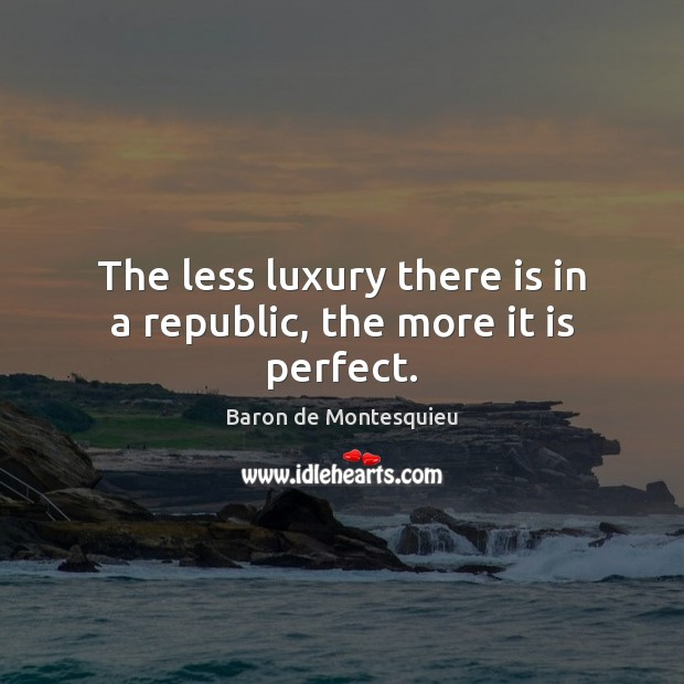 The less luxury there is in a republic, the more it is perfect. Baron de Montesquieu Picture Quote