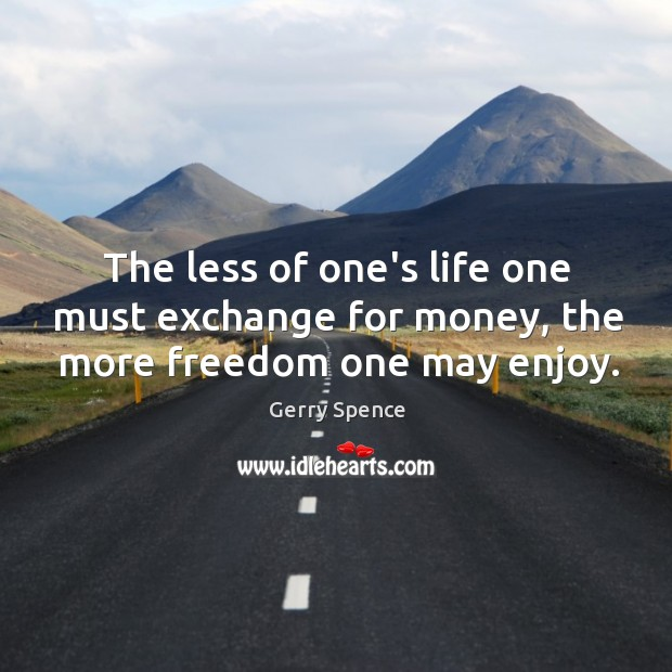 The less of one's life one must exchange for money, the more freedom one may enjoy. Gerry Spence Picture Quote