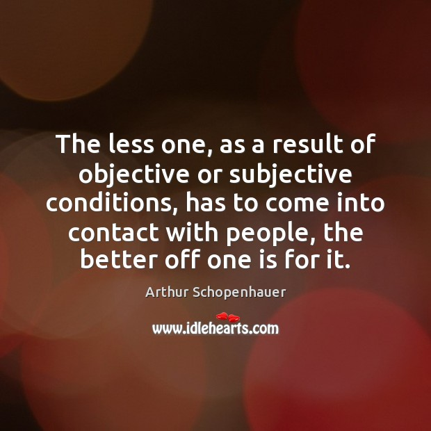 The less one, as a result of objective or subjective conditions, has Arthur Schopenhauer Picture Quote