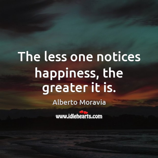Image, The less one notices happiness, the greater it is.