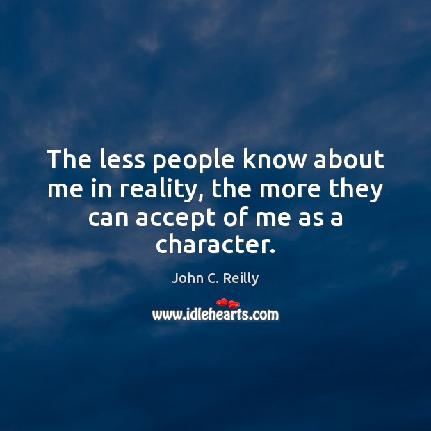 The less people know about me in reality, the more they can accept of me as a character. Image