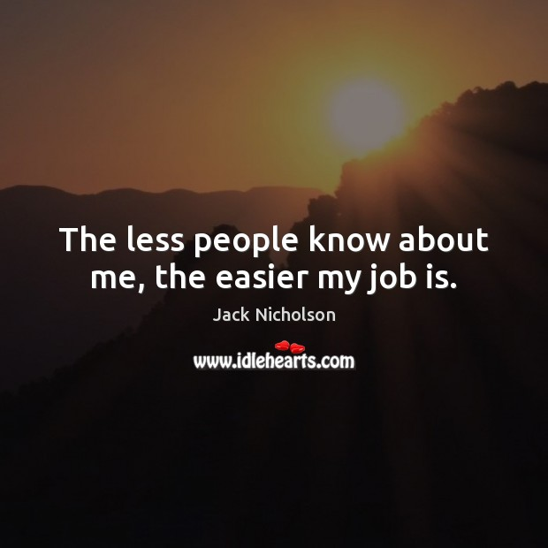 The less people know about me, the easier my job is. Image