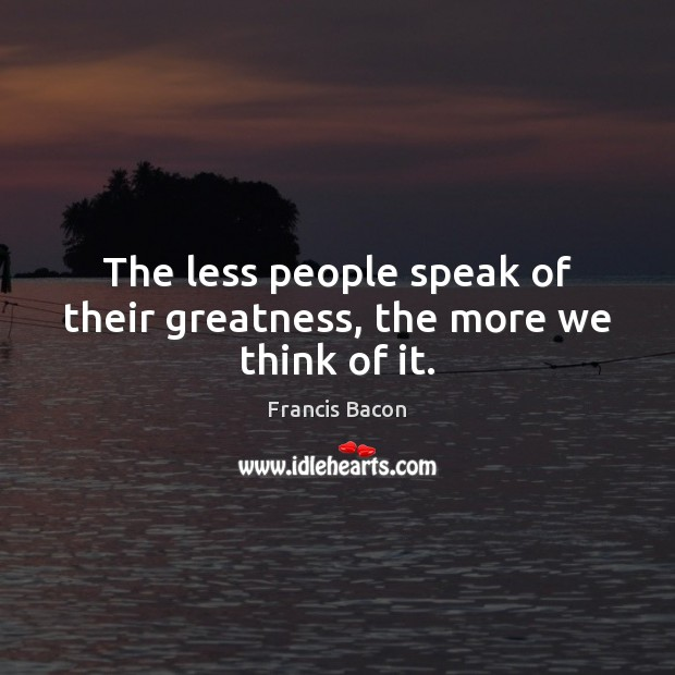 Image, The less people speak of their greatness, the more we think of it.