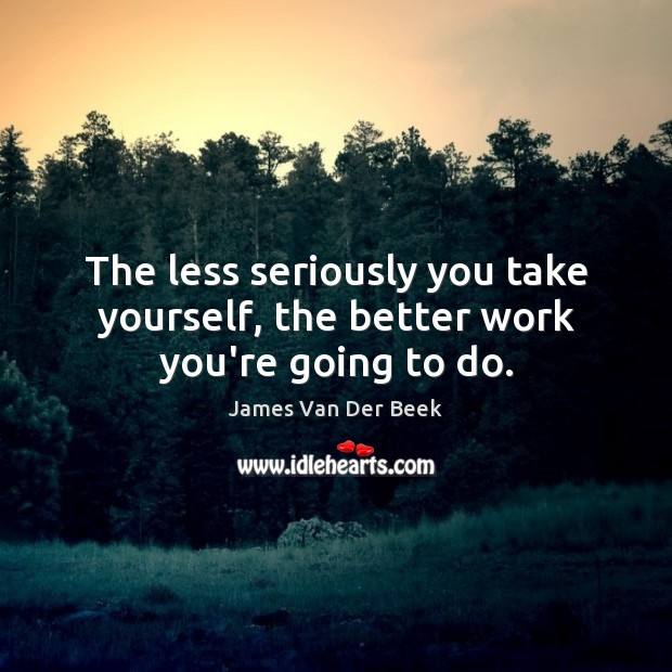 The less seriously you take yourself, the better work you're going to do. Image