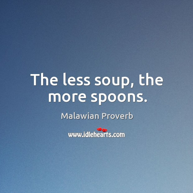The less soup, the more spoons. Malawian Proverbs Image