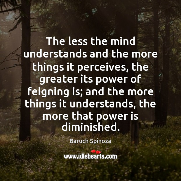 The less the mind understands and the more things it perceives, the Power Quotes Image