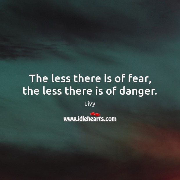 The less there is of fear, the less there is of danger. Livy Picture Quote