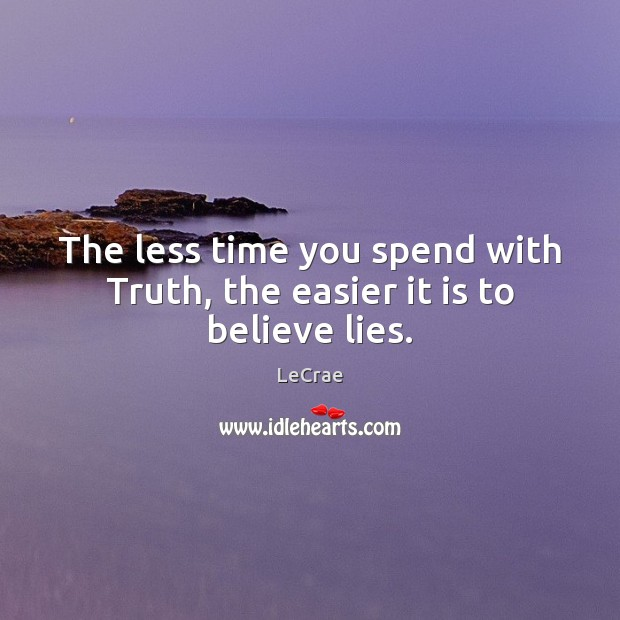 LeCrae Picture Quote image saying: The less time you spend with Truth, the easier it is to believe lies.