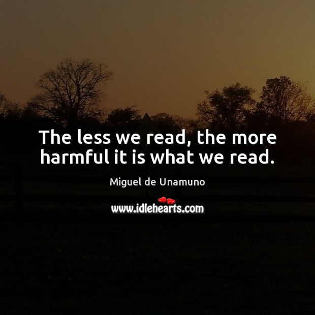 Image, The less we read, the more harmful it is what we read.