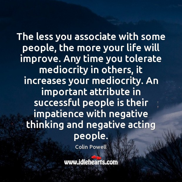 The less you associate with some people, the more your life will Colin Powell Picture Quote