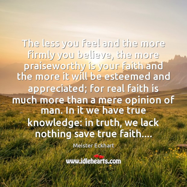 The less you feel and the more firmly you believe, the more Meister Eckhart Picture Quote