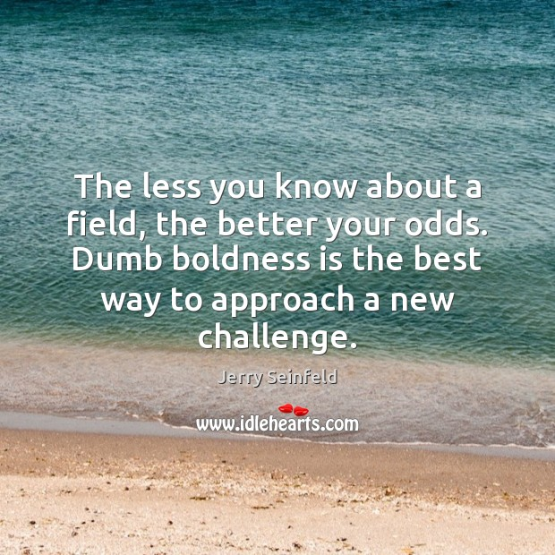 The less you know about a field, the better your odds. Dumb Boldness Quotes Image