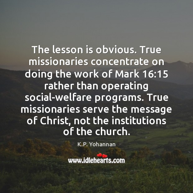 The lesson is obvious. True missionaries concentrate on doing the work of K.P. Yohannan Picture Quote