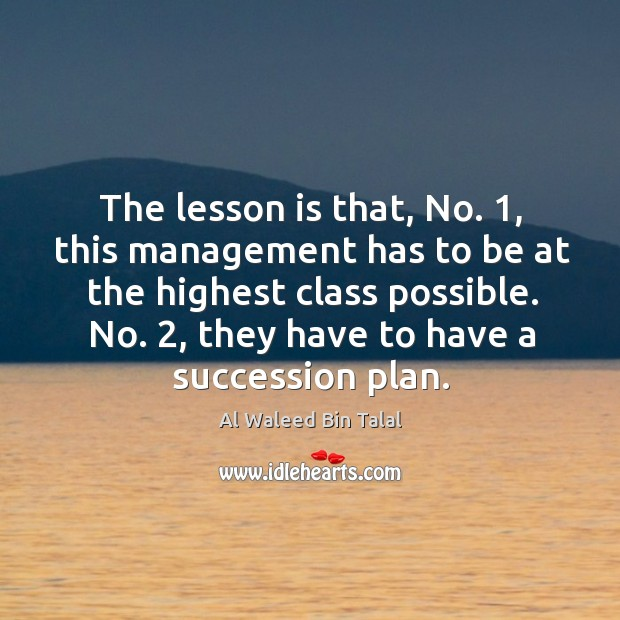 The lesson is that, no. 1, this management has to be at the highest class possible. Al Waleed Bin Talal Picture Quote