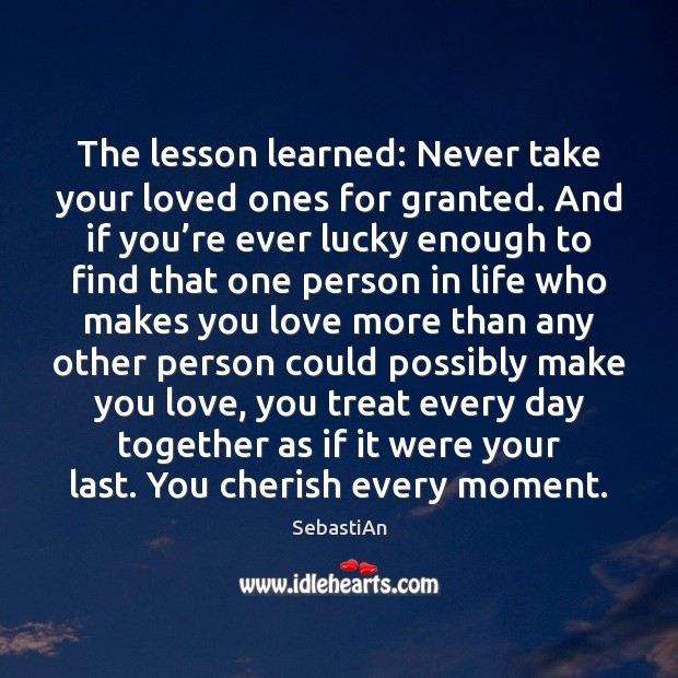 The Lesson Learned Never Take Your Loved Ones For Granted And If