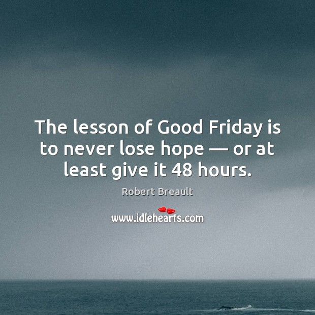 The lesson of Good Friday is to never lose hope — or at least give it 48 hours. Image