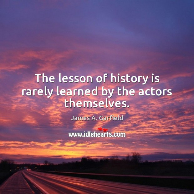 Image, The lesson of history is rarely learned by the actors themselves.